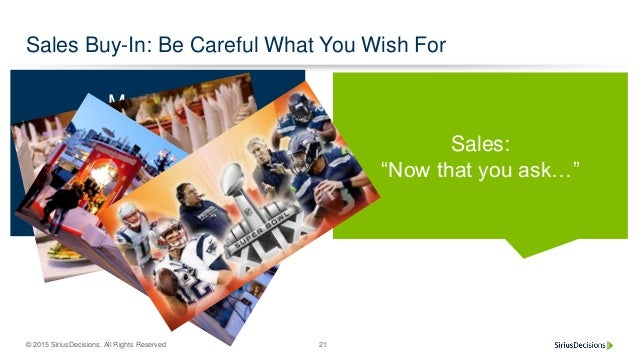 """© 2015 SiriusDecisions. All Rights Reserved 21 Sales Buy-In: Be Careful What You Wish For Marketing: """"We're launching a ne..."""