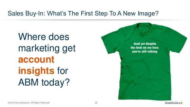 © 2015 SiriusDecisions. All Rights Reserved 23 Sales Buy-In: What's The First Step To A New Image? Where does marketing ge...