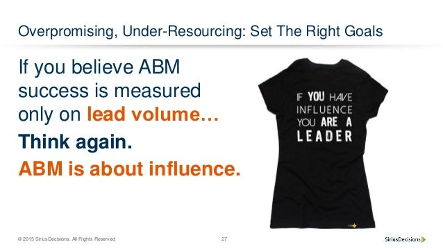 © 2015 SiriusDecisions. All Rights Reserved 27 Overpromising, Under-Resourcing: Set The Right Goals If you believe ABM suc...