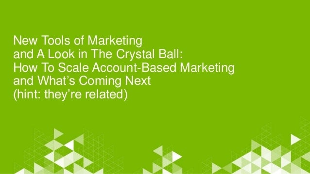 New Tools of Marketing and A Look in The Crystal Ball: How To Scale Account-Based Marketing and What's Coming Next (hint: ...