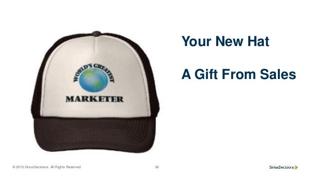 © 2015 SiriusDecisions. All Rights Reserved 36 Your New Hat A Gift From Sales