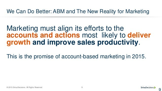 © 2015 SiriusDecisions. All Rights Reserved 9 We Can Do Better: ABM and The New Reality for Marketing 9 Marketing must ali...