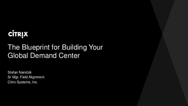 The Blueprint for Building Your Global Demand Center Stefan Nandzik Sr Mgr, Field Alignment Citrix Systems, Inc.