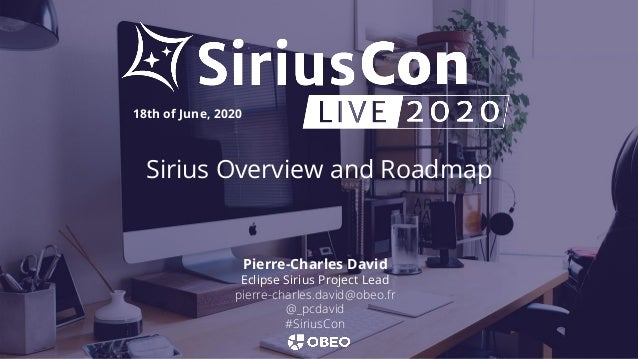 Sirius Overview and Roadmap 18th of June, 2020 Pierre-Charles David Eclipse Sirius Project Lead pierre-charles.david@obeo....