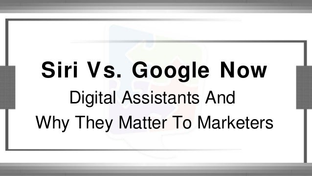 Siri Vs. Google Now Digital Assistants And Why They Matter To Marketers