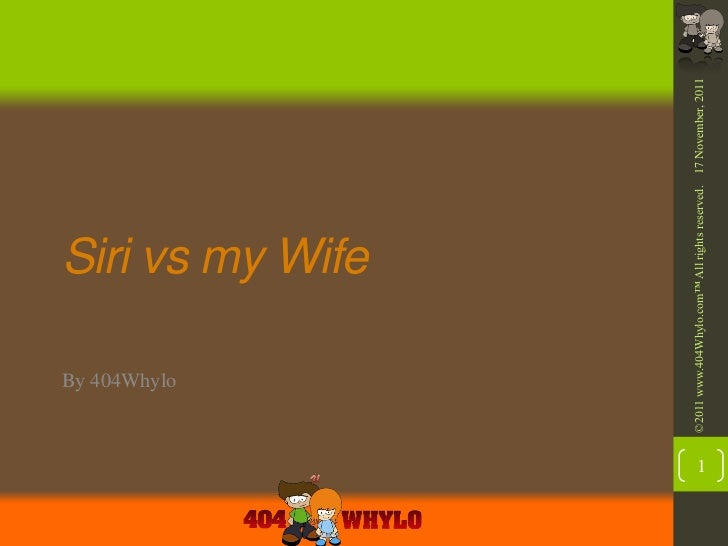 By 404Whylo                              Siri vs my Wife    ©2011 www.404Whylo.com™ All rights reserved. 17 November, 20111