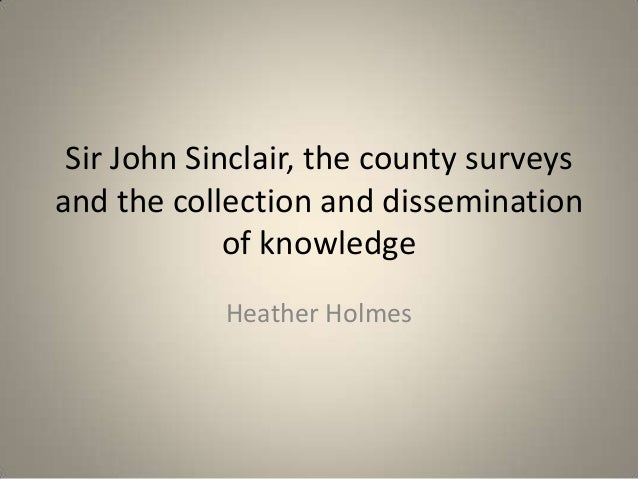 Sir John Sinclair, the county surveysand the collection and dissemination             of knowledge            Heather Holmes