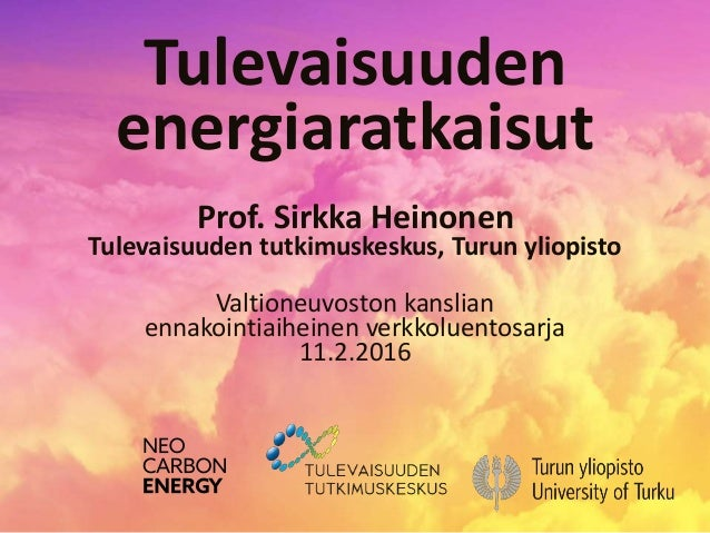 Tulevaisuuden energiaratkaisut Prof. Sirkka Heinonen Tulevaisuuden tutkimuskeskus, Turun yliopisto Valtioneuvoston kanslia...