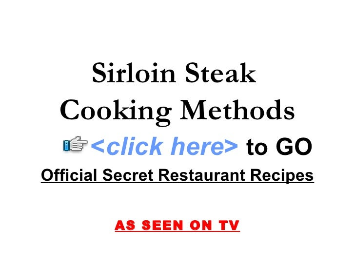 Sirloin Steak   Cooking Methods       <click here> to GO Official Secret Restaurant Recipes           AS SEEN ON TV