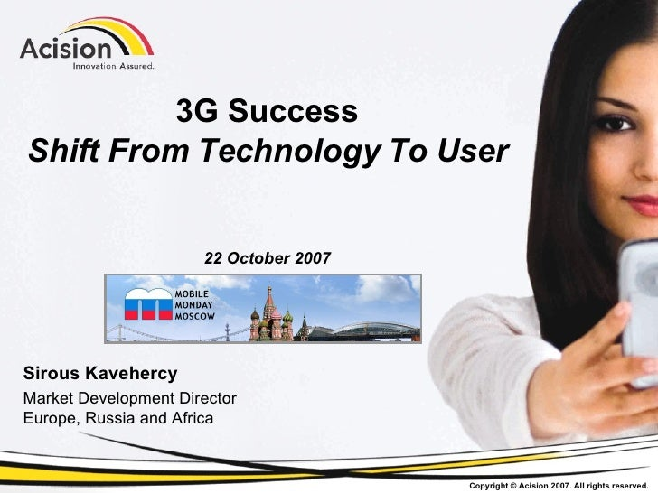 3G Success Shift From Technology To User 22 October 2007 Sirous Kavehercy Market Development Director Europe, Russia and A...