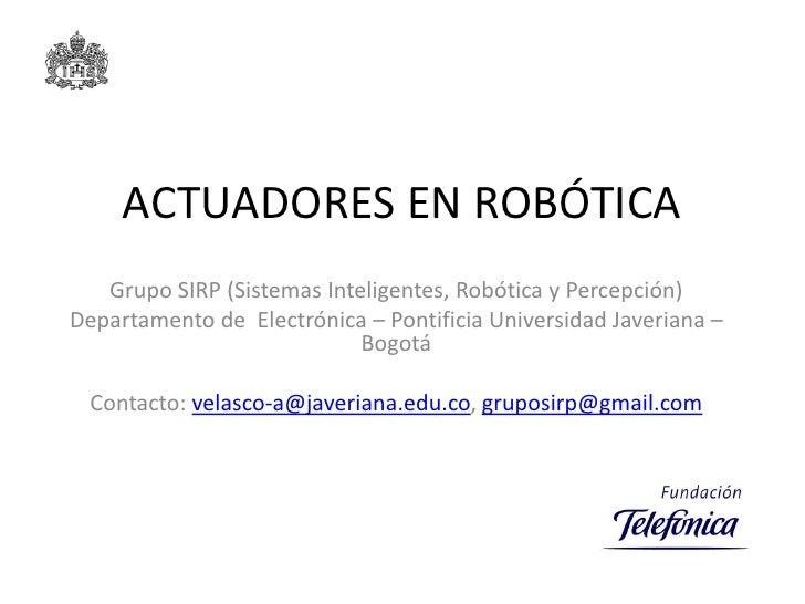 ACTUADORES EN ROBÓTICA    Grupo SIRP (Sistemas Inteligentes, Robótica y Percepción) Departamento de Electrónica – Pontific...