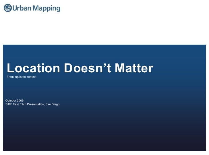 Location Doesn't Matter<br />From lng/lat to context<br />October 2009<br />SiRF Fast Pitch Presentation, San Diego<br />