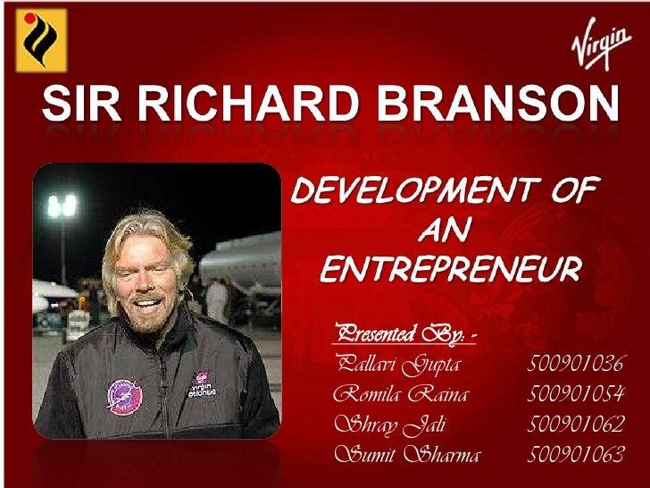 SIR RICHARD BRANSON<br />DEVELOPMENT OF AN<br /> ENTREPRENEUR<br />Presented By: -<br />Pallavi Gupta 500901036<br />Romi...