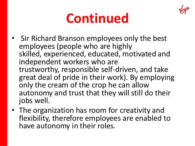 management style of sir richard branson This shows how the unique aspects of richard branson's leadership style mesh successfully with the particular attributes of the multifaceted organization that is virgin richard branson is known to motivate employees by encouraging all employees to apply for jobs at other virgin companies that they find interesting.
