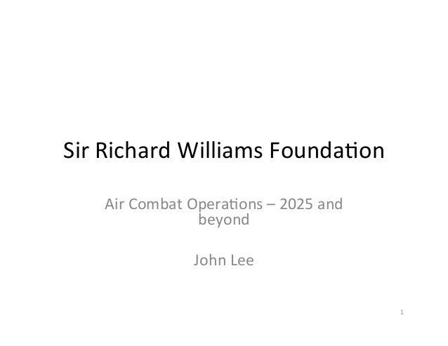 Sir  Richard  Williams  Founda2on   Air  Combat  Opera2ons  –  2025  and   beyond      John  Lee...