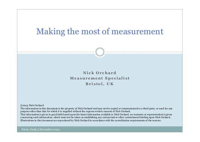 Making the most of measurement  Nick Orchard Measurement Specialist Bristol, UK  ©2013 Nick Orchard The information in thi...