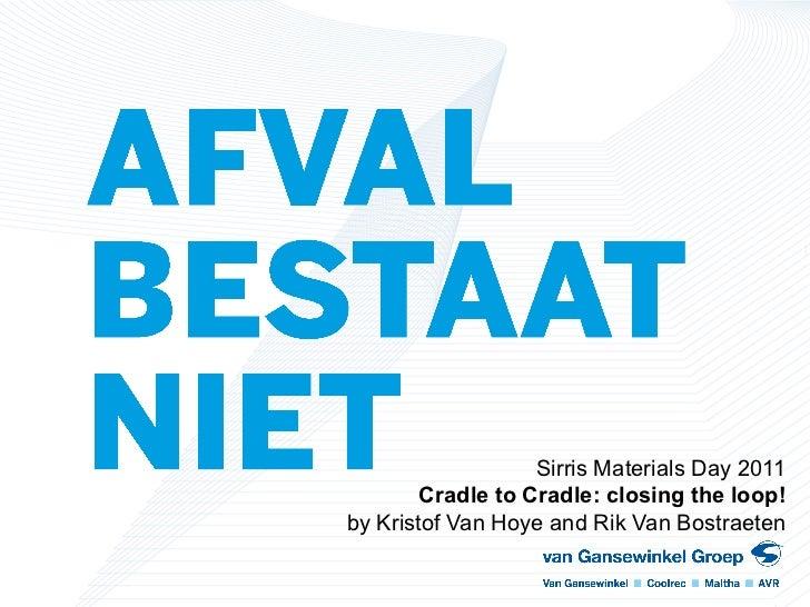 Sirris Materials Day 2011        Cradle to Cradle: closing the loop!by Kristof Van Hoye and Rik Van Bostraeten