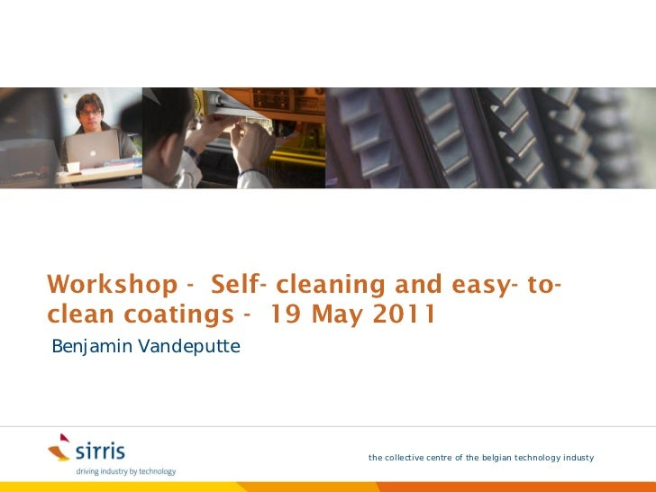 Workshop - Self- cleaning and easy- to-clean coatings - 19 May 2011Benjamin Vandeputte                        the collecti...