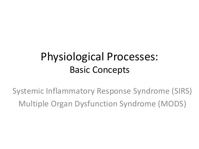 Physiological Processes: Basic Concepts Systemic Inflammatory Response Syndrome (SIRS) Multiple Organ Dysfunction Syndrome...