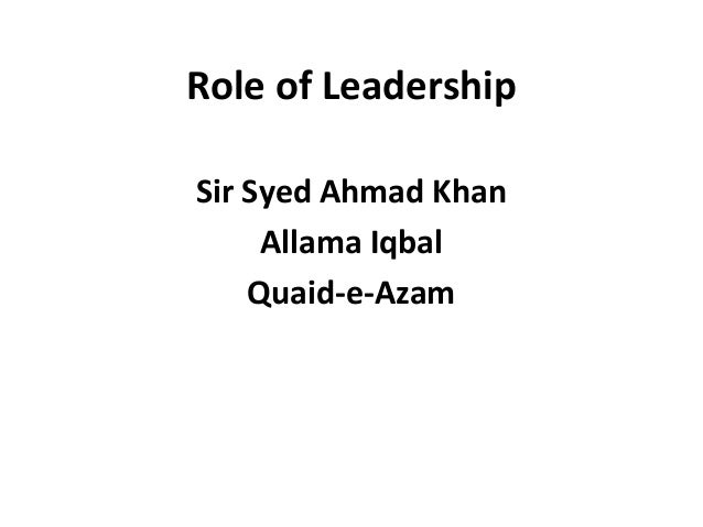 Role of Leadership Sir Syed Ahmad Khan Allama Iqbal Quaid-e-Azam