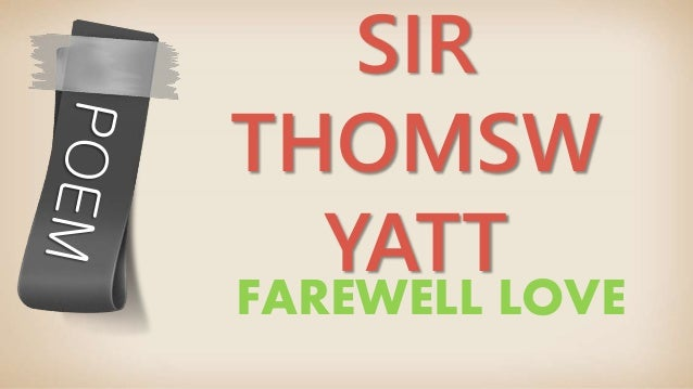sonnets wyatt farewell to love Wyatt's sonnets are written in a peculiar mixture of syllabic and  farewell, love,  he was an admirer of wyatt the sonnet form is being experimented.