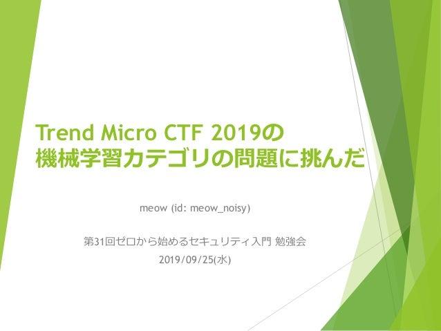 Trend Micro CTF 2019の 機械学習カテゴリの問題に挑んだ meow (id: meow_noisy) 第31回ゼロから始めるセキュリティ入門 勉強会 2019/09/25(水)