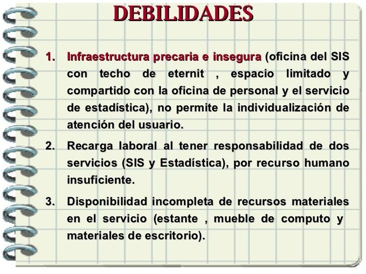DEBILIDADES <ul><li>Infraestructura precaria e insegura  (oficina del SIS con techo de eternit , espacio limitado y compar...