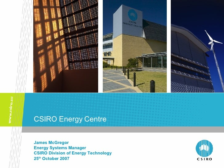 CSIRO Energy Centre James McGregor Energy Systems Manager CSIRO Division of Energy Technology 25 th  October 2007