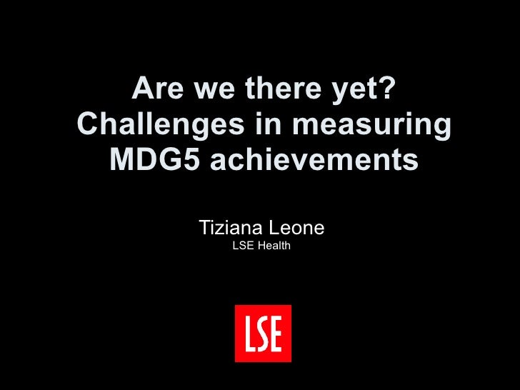 Are we there yet? Challenges in measuring MDG5 achievements Tiziana Leone LSE Health