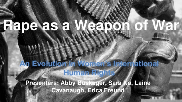 An Evolution in Women's International Human Rights Rape as a Weapon of War Presenters: Abby Buskager, Sara Ko, Laine Cavan...