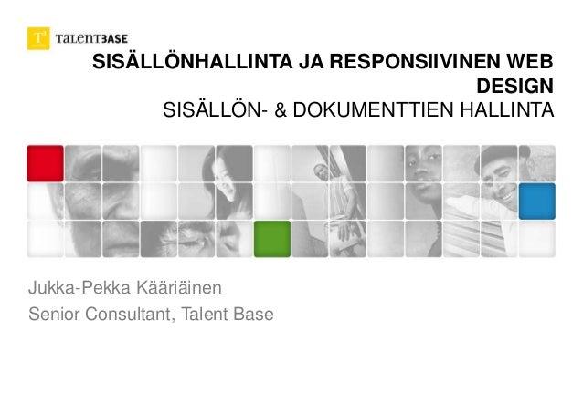 SISÄLLÖNHALLINTA JA RESPONSIIVINEN WEB DESIGN SISÄLLÖN- & DOKUMENTTIEN HALLINTA Jukka-Pekka Kääriäinen Senior Consultant, ...