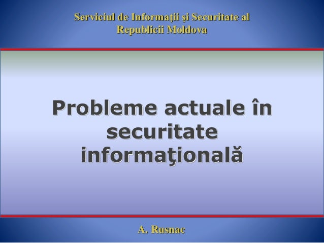 Serviciul de Informaţii şi Securitate al Republicii Moldova Probleme actuale în securitate informaţională A. Rusnac