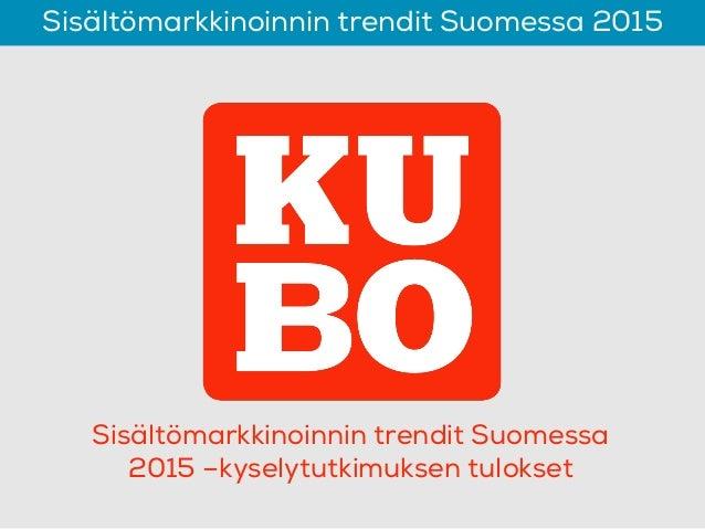 Sisältömarkkinoinnin trendit Suomessa 2015 Sisältömarkkinoinnin trendit Suomessa 2015 –kyselytutkimuksen tulokset