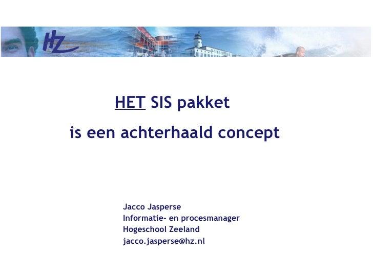 HET SIS pakketis een achterhaald concept      Jacco Jasperse      Informatie- en procesmanager      Hogeschool Zeeland    ...