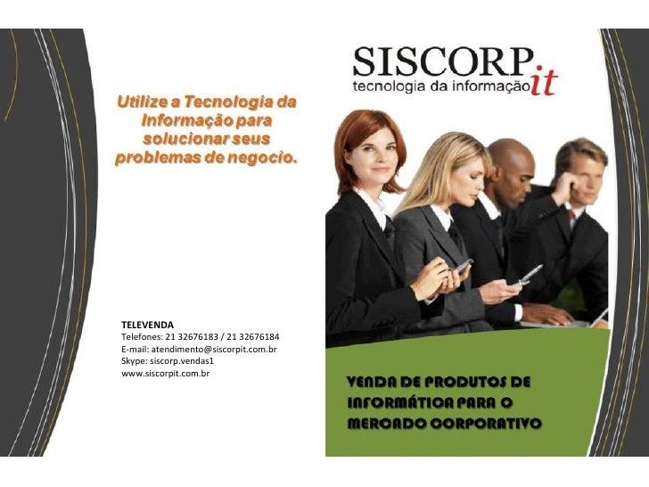 TELEVENDATelefones: 21 32676183 / 21 32676184E-mail: atendimento@siscorpit.com.brSkype: siscorp.vendas1www.siscorpit.com.br
