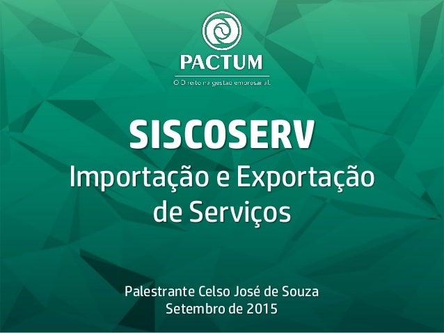 SISCOSERV Importação e Exportação de Serviços Palestrante Celso José de Souza Setembro de 2015