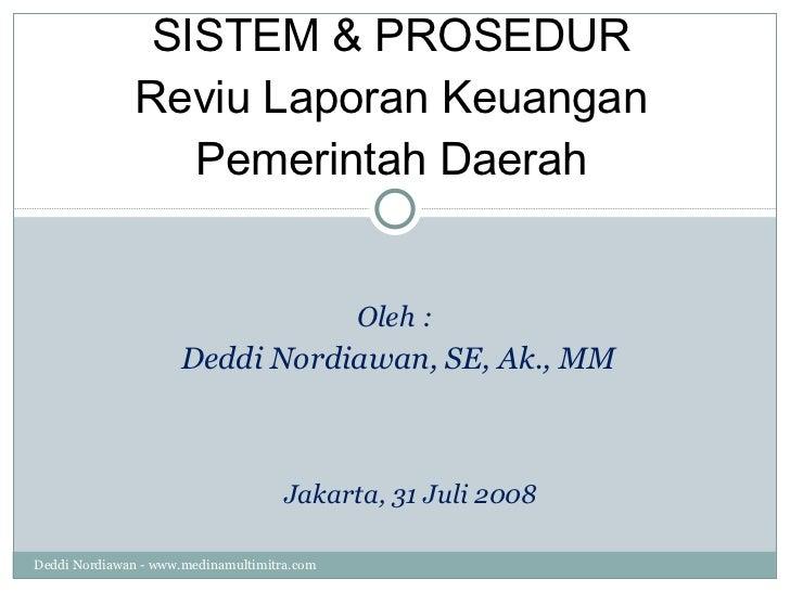 SISTEM & PROSEDUR Reviu Laporan Keuangan Pemerintah Daerah Oleh :  Deddi Nordiawan, SE, Ak., MM Jakarta, 31 Juli 2008 Dedd...