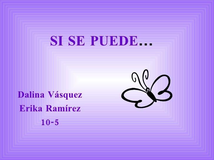SI SE PUEDE ... Dalina Vásquez Erika Ramírez 10-5