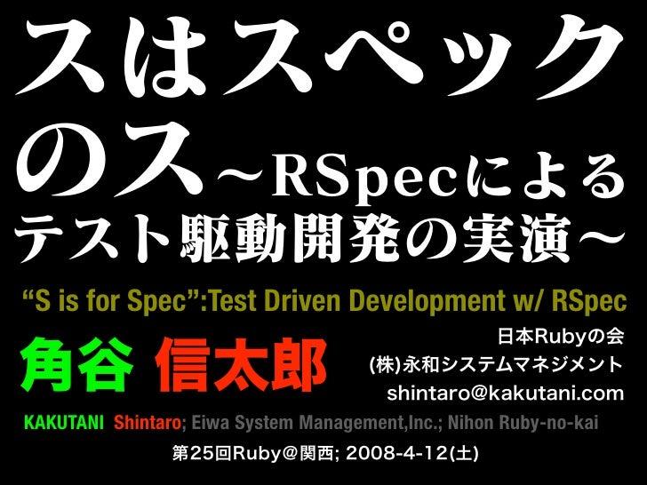 """S is for Spec"":Test Driven Development w/ RSpec   KAKUTANI Shintaro; Eiwa System Management,Inc.; Nihon Ruby-no-kai"
