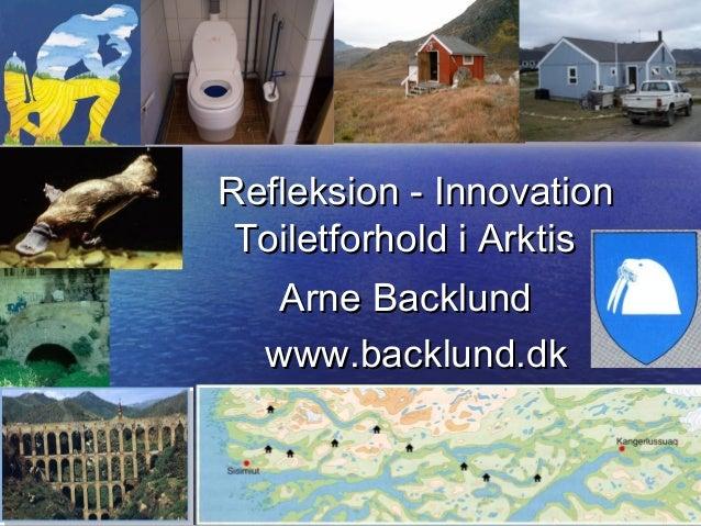 Refleksion - InnovationRefleksion - Innovation Toiletforhold i ArktisToiletforhold i Arktis Arne BacklundArne Backlund www...