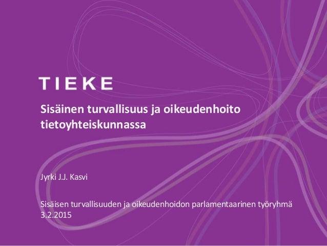 Sisäinen turvallisuus ja oikeudenhoito tietoyhteiskunnassa Jyrki J.J. Kasvi Sisäisen turvallisuuden ja oikeudenhoidon parl...