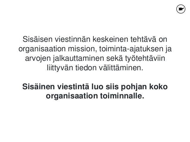 Sisäisen viestinnän keskeinen tehtävä on organisaation mission, toiminta-ajatuksen ja arvojen jalkauttaminen sekä työtehtä...