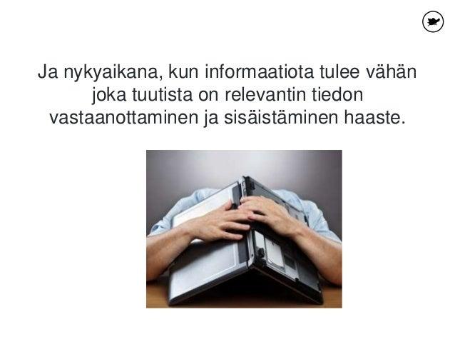 Ja nykyaikana, kun informaatiota tulee vähän joka tuutista on relevantin tiedon vastaanottaminen ja sisäistäminen haaste.