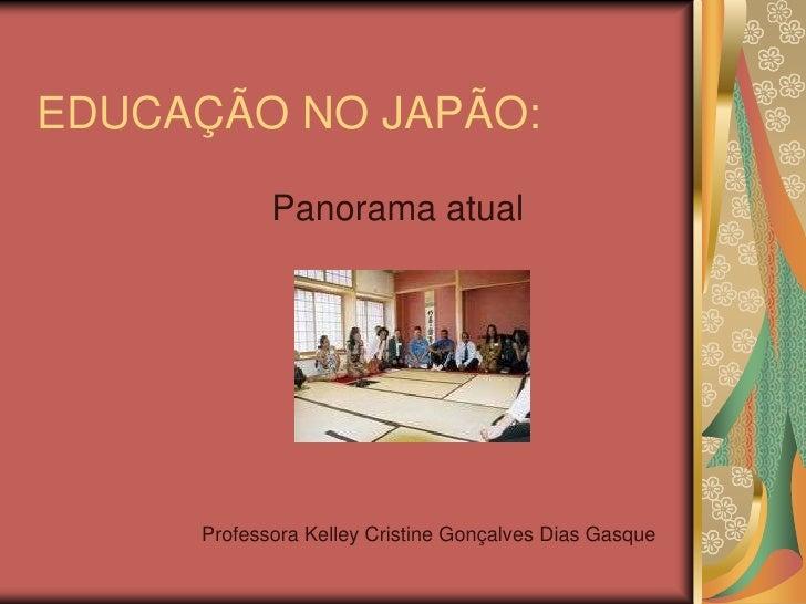EDUCAÇÃO NO JAPÃO:<br />Panorama atual<br />Professora Kelley Cristine Gonçalves Dias Gasque<br />