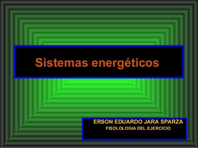 Sistemas energéticos         ERSON EDUARDO JARA SPARZA            FISOLOLOGIA DEL EJERCICIO