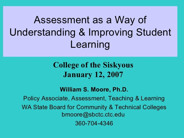 Assessment as a Way of Understanding & Improving Student Learning William S. Moore, Ph.D. Policy Associate, Assessment, Te...