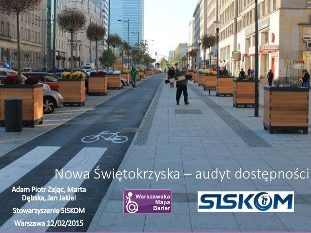 Nowa Świętokrzyska – audyt dostępności Adam Piotr Zając, Marta Dębska, Jan Jakiel Stowarzyszenie SISKOM Warszawa 12/02/2015