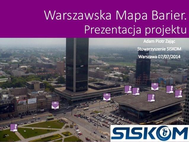 Warszawska Mapa Barier. Prezentacja projektu Adam Piotr Zając Stowarzyszenie SISKOM Warszawa 07/07/2014