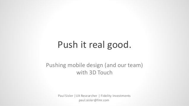 Push it real good. Pushing mobile design (and our team) with 3D Touch Paul Sisler |UX Researcher | Fidelity Investments pa...