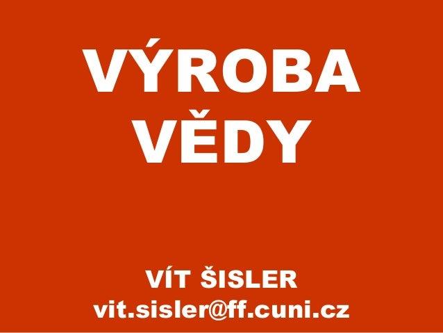 VÝROBA VĚDY VÍT ŠISLER vit.sisler@ff.cuni.cz